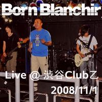 Born Blanchir Live@渋谷Club乙 - 2008.11.1